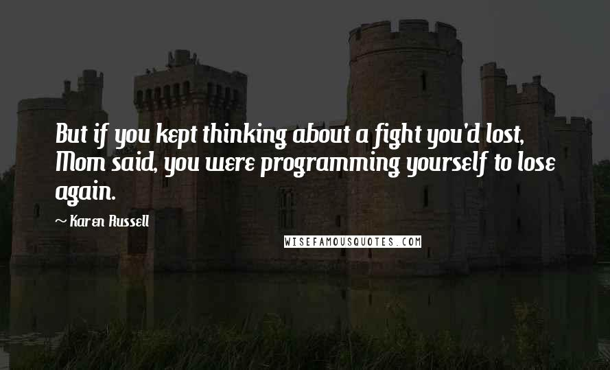 Karen Russell quotes: But if you kept thinking about a fight you'd lost, Mom said, you were programming yourself to lose again.