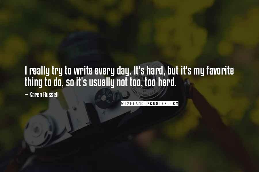 Karen Russell quotes: I really try to write every day. It's hard, but it's my favorite thing to do, so it's usually not too, too hard.