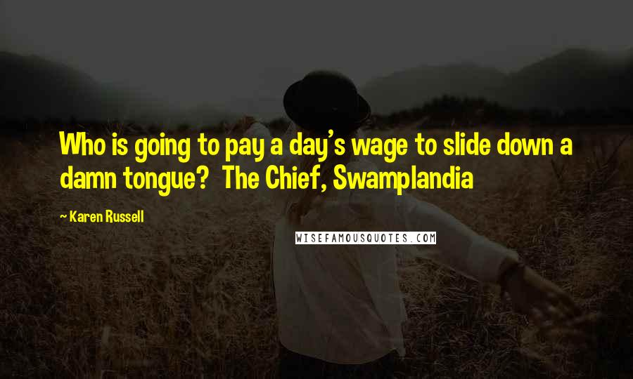 Karen Russell quotes: Who is going to pay a day's wage to slide down a damn tongue? The Chief, Swamplandia