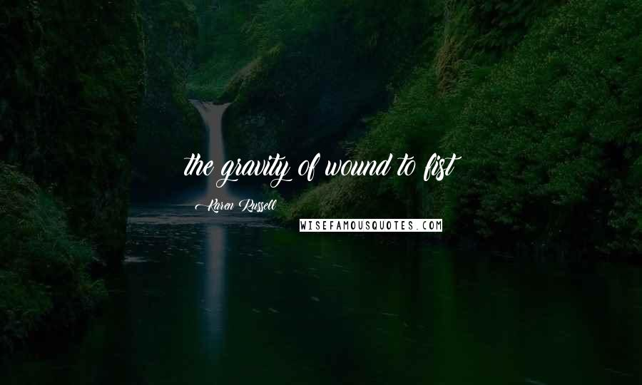 Karen Russell quotes: the gravity of wound to fist