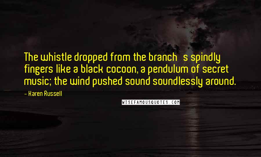 Karen Russell quotes: The whistle dropped from the branch's spindly fingers like a black cocoon, a pendulum of secret music; the wind pushed sound soundlessly around.