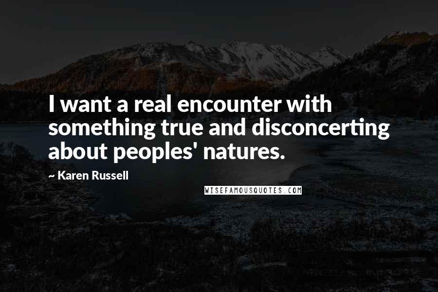Karen Russell quotes: I want a real encounter with something true and disconcerting about peoples' natures.