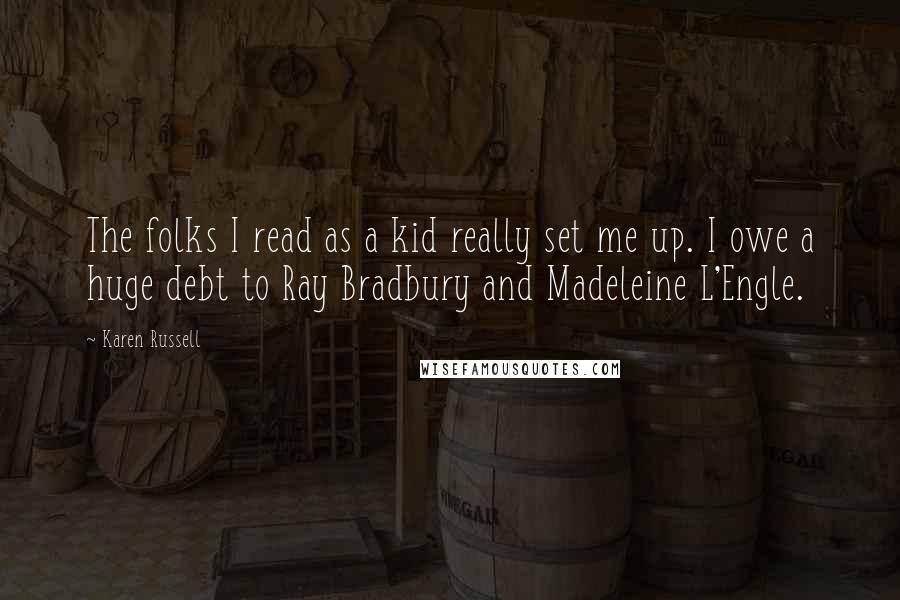 Karen Russell quotes: The folks I read as a kid really set me up. I owe a huge debt to Ray Bradbury and Madeleine L'Engle.