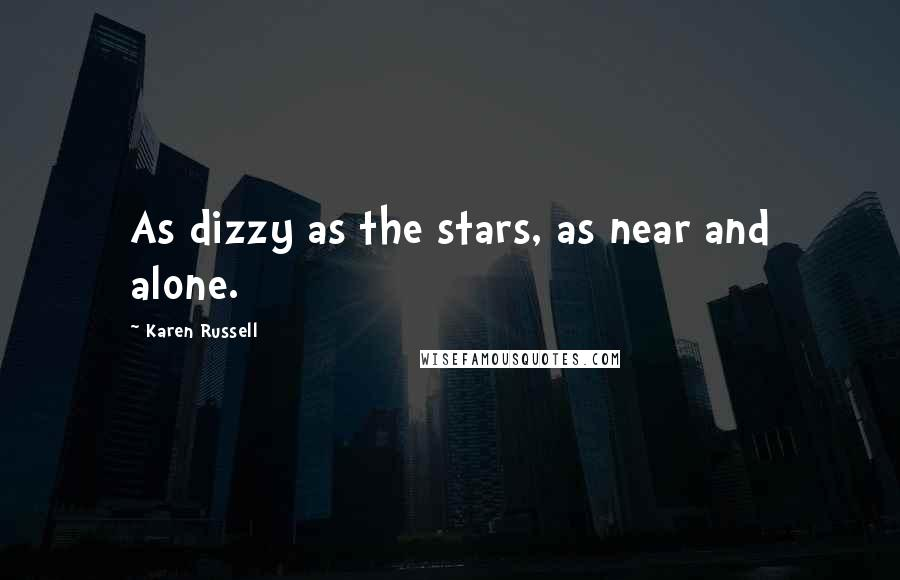 Karen Russell quotes: As dizzy as the stars, as near and alone.