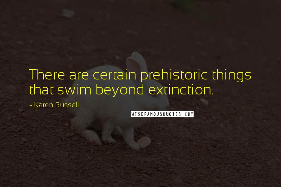 Karen Russell quotes: There are certain prehistoric things that swim beyond extinction.