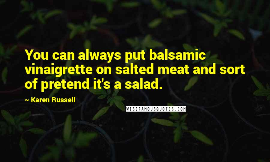 Karen Russell quotes: You can always put balsamic vinaigrette on salted meat and sort of pretend it's a salad.