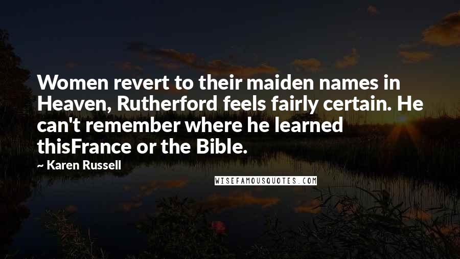 Karen Russell quotes: Women revert to their maiden names in Heaven, Rutherford feels fairly certain. He can't remember where he learned thisFrance or the Bible.