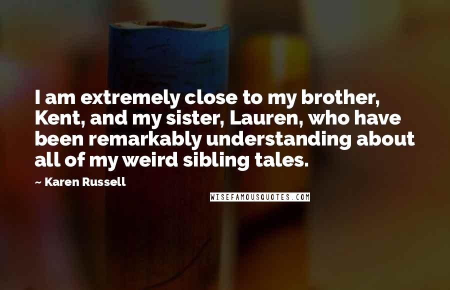 Karen Russell quotes: I am extremely close to my brother, Kent, and my sister, Lauren, who have been remarkably understanding about all of my weird sibling tales.