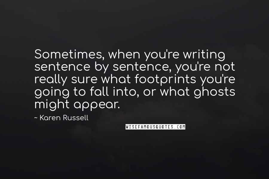 Karen Russell quotes: Sometimes, when you're writing sentence by sentence, you're not really sure what footprints you're going to fall into, or what ghosts might appear.