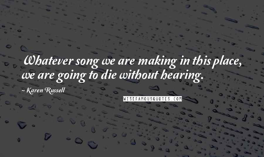 Karen Russell quotes: Whatever song we are making in this place, we are going to die without hearing.