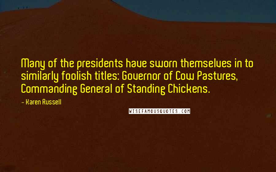 Karen Russell quotes: Many of the presidents have sworn themselves in to similarly foolish titles: Governor of Cow Pastures, Commanding General of Standing Chickens.