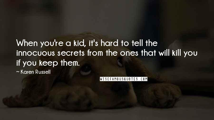 Karen Russell quotes: When you're a kid, it's hard to tell the innocuous secrets from the ones that will kill you if you keep them.