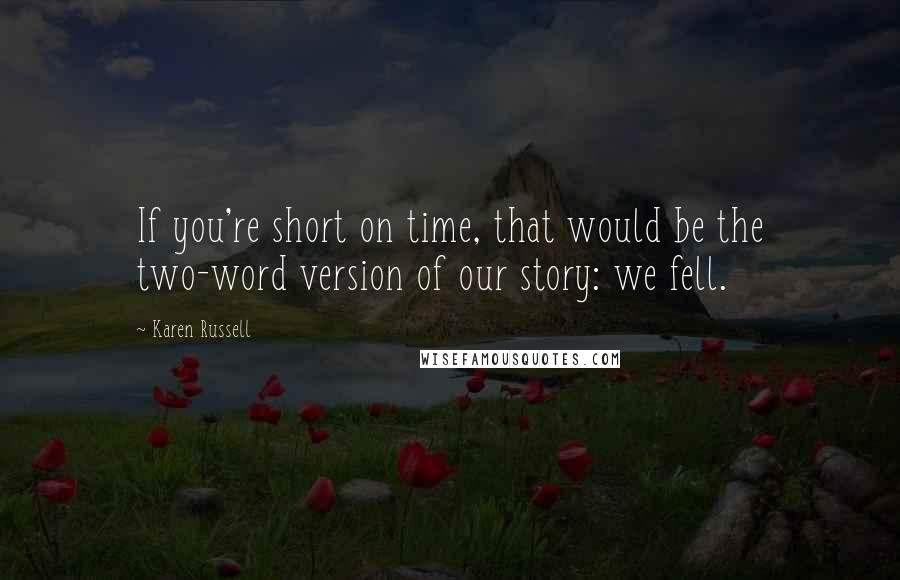 Karen Russell quotes: If you're short on time, that would be the two-word version of our story: we fell.