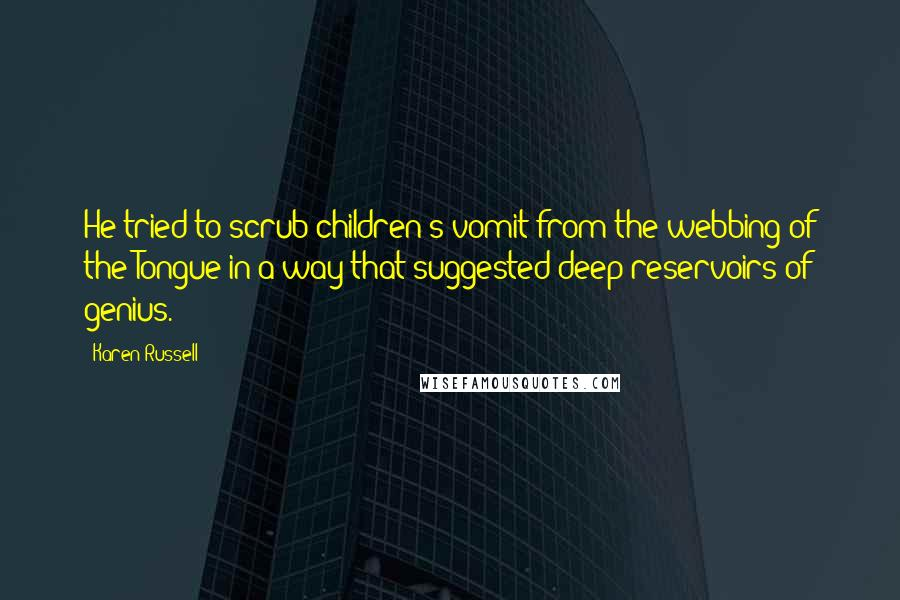Karen Russell quotes: He tried to scrub children's vomit from the webbing of the Tongue in a way that suggested deep reservoirs of genius.