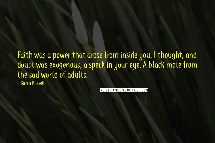 Karen Russell quotes: Faith was a power that arose from inside you, I thought, and doubt was exogenous, a speck in your eye. A black mote from the sad world of adults.