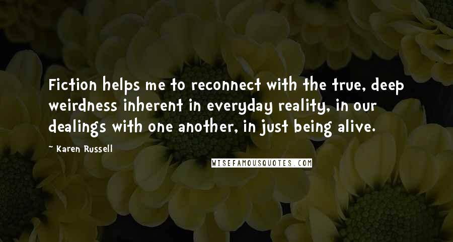 Karen Russell quotes: Fiction helps me to reconnect with the true, deep weirdness inherent in everyday reality, in our dealings with one another, in just being alive.