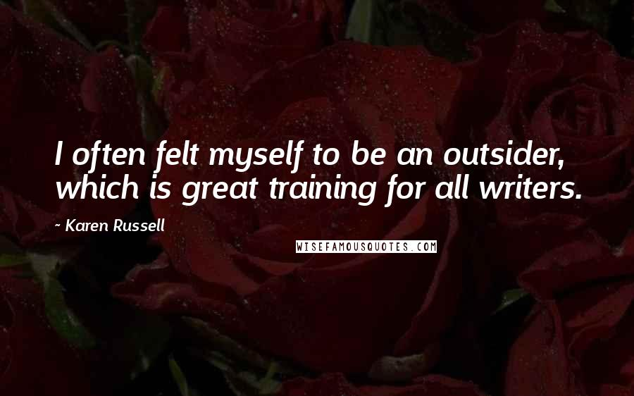 Karen Russell quotes: I often felt myself to be an outsider, which is great training for all writers.