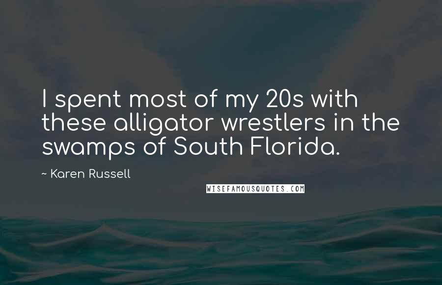 Karen Russell quotes: I spent most of my 20s with these alligator wrestlers in the swamps of South Florida.