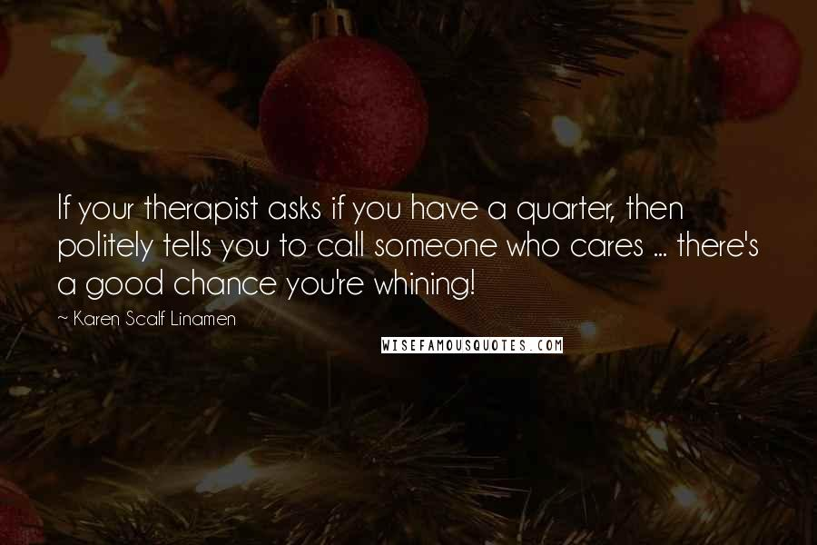 Karen Scalf Linamen quotes: If your therapist asks if you have a quarter, then politely tells you to call someone who cares ... there's a good chance you're whining!