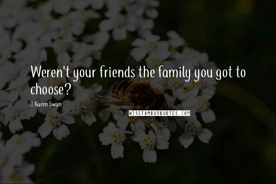Karen Swan quotes: Weren't your friends the family you got to choose?