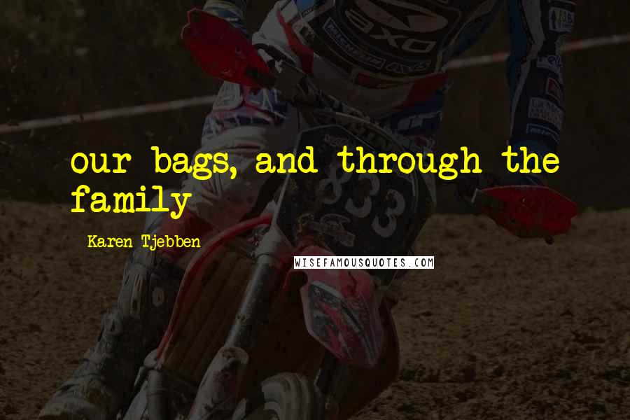 Karen Tjebben quotes: our bags, and through the family