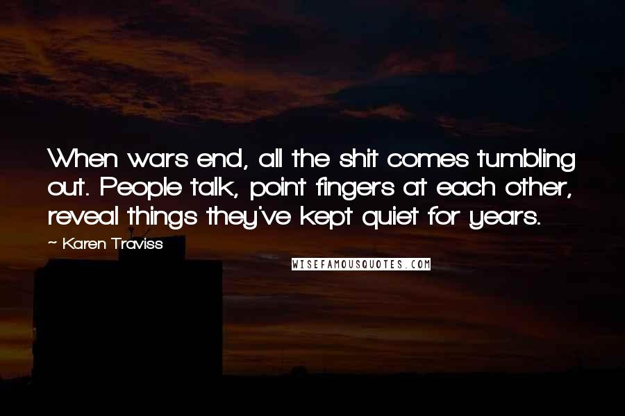 Karen Traviss quotes: When wars end, all the shit comes tumbling out. People talk, point fingers at each other, reveal things they've kept quiet for years.