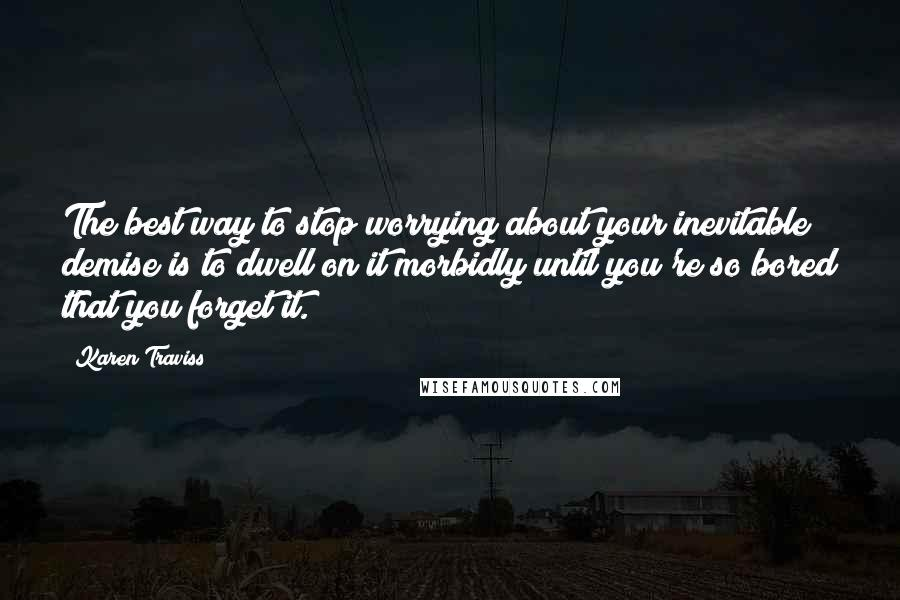 Karen Traviss quotes: The best way to stop worrying about your inevitable demise is to dwell on it morbidly until you're so bored that you forget it.