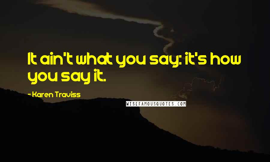 Karen Traviss quotes: It ain't what you say: it's how you say it.