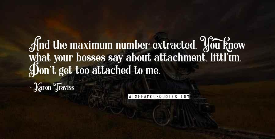 Karen Traviss quotes: And the maximum number extracted. You know what your bosses say about attachment, littl'un. Don't get too attached to me.