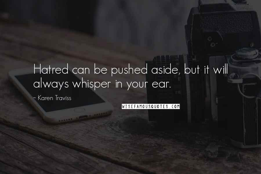 Karen Traviss quotes: Hatred can be pushed aside, but it will always whisper in your ear.