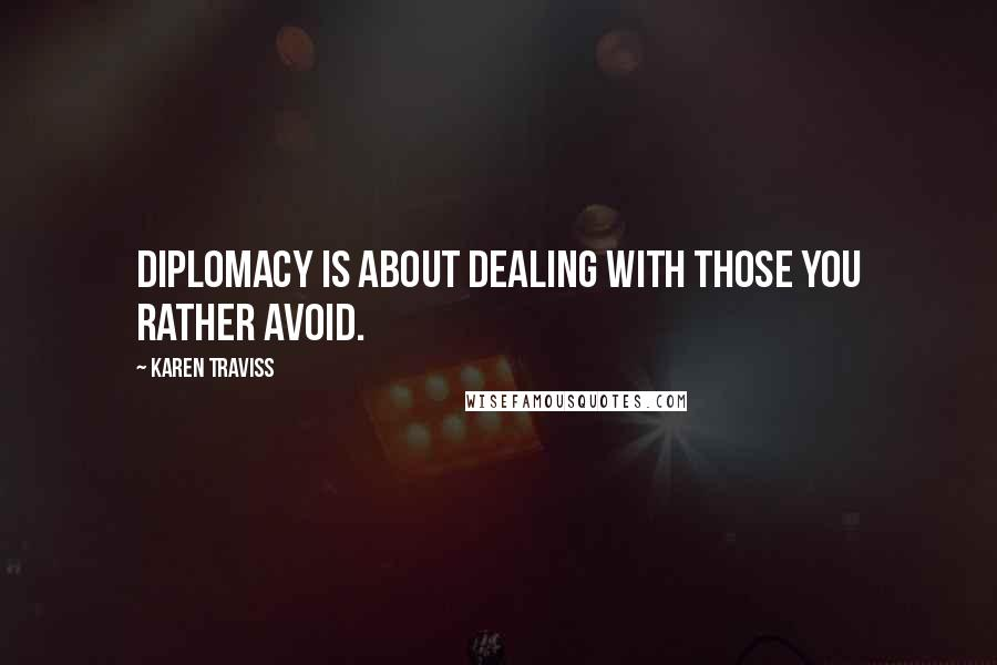 Karen Traviss quotes: Diplomacy is about dealing with those you rather avoid.