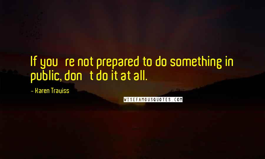 Karen Traviss quotes: If you're not prepared to do something in public, don't do it at all.