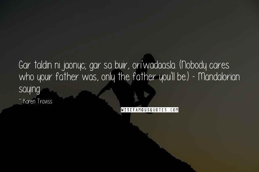Karen Traviss quotes: Gar taldin ni jaonyc; gar sa buir, ori'wadaasla. (Nobody cares who your father was, only the father you'll be.) - Mandalorian saying
