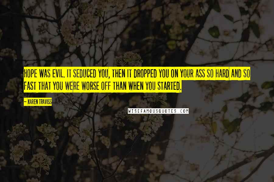 Karen Traviss quotes: Hope was evil. It seduced you, then it dropped you on your ass so hard and so fast that you were worse off than when you started.