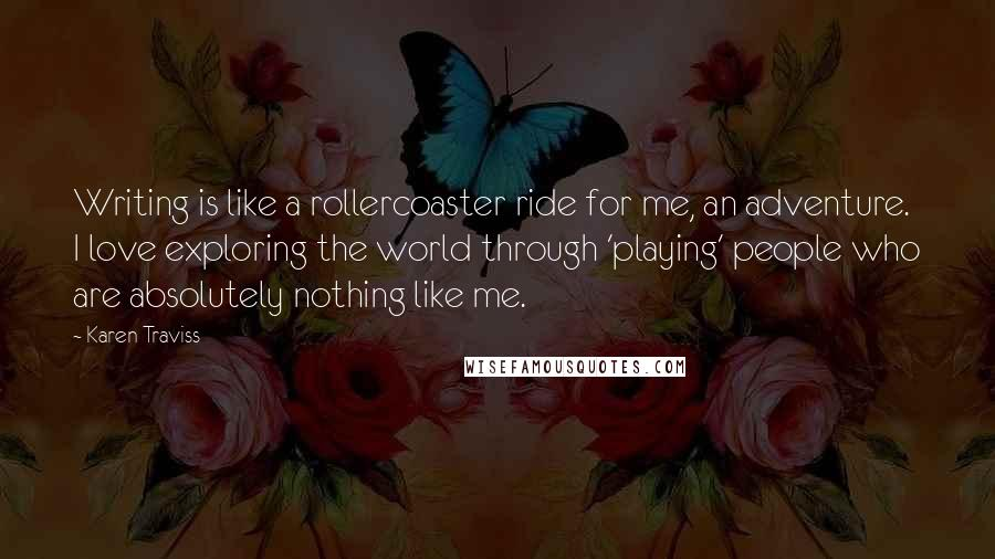 Karen Traviss quotes: Writing is like a rollercoaster ride for me, an adventure. I love exploring the world through 'playing' people who are absolutely nothing like me.