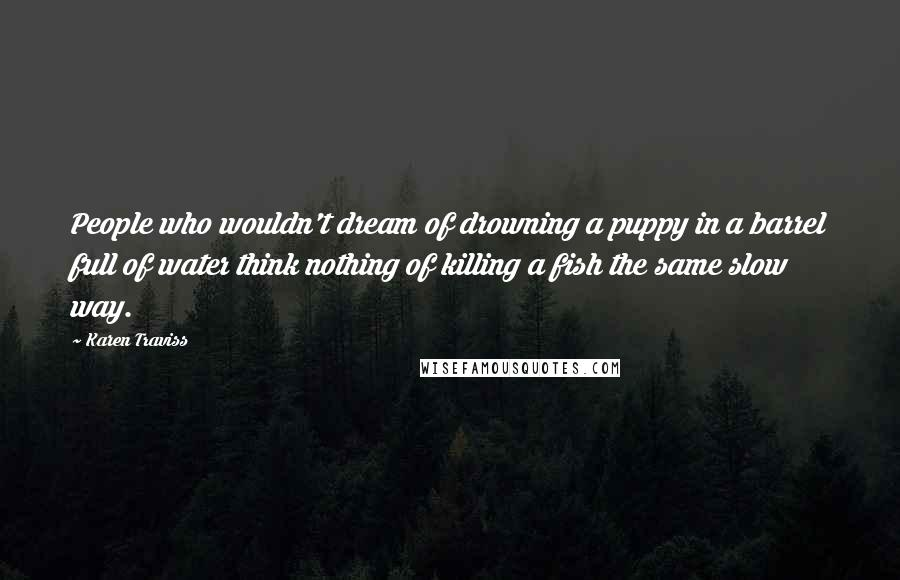 Karen Traviss quotes: People who wouldn't dream of drowning a puppy in a barrel full of water think nothing of killing a fish the same slow way.
