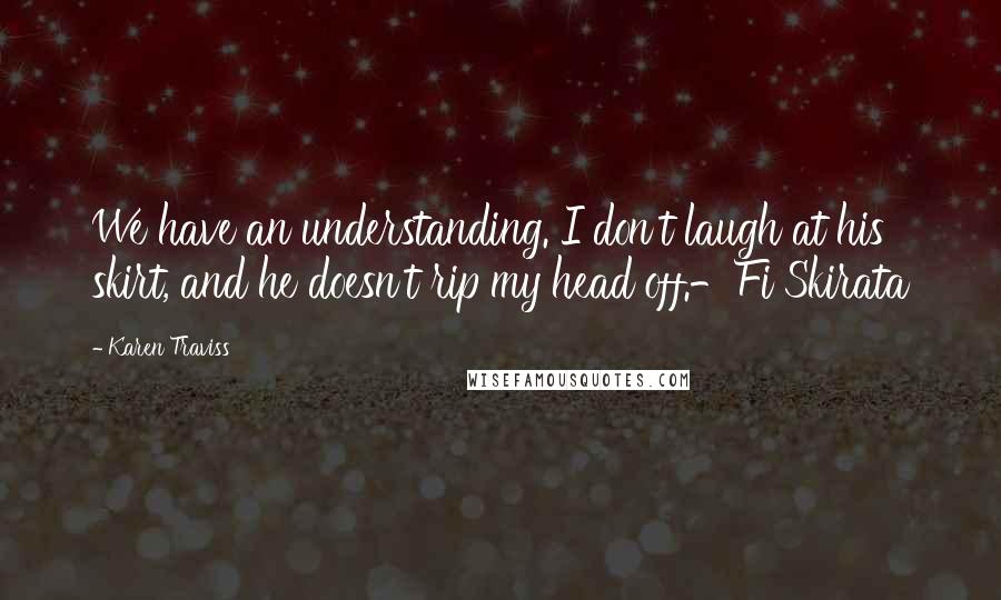 Karen Traviss quotes: We have an understanding. I don't laugh at his skirt, and he doesn't rip my head off.-Fi Skirata