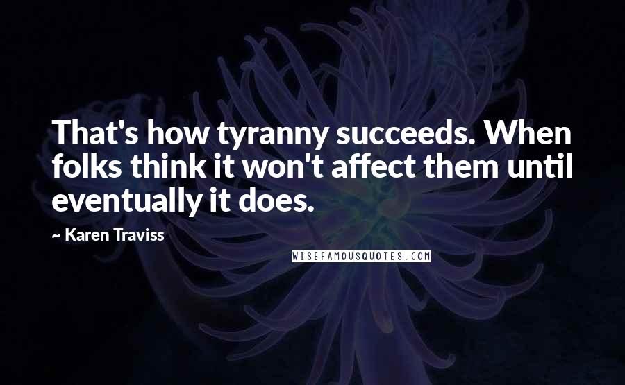 Karen Traviss quotes: That's how tyranny succeeds. When folks think it won't affect them until eventually it does.