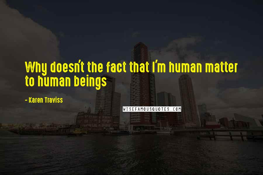 Karen Traviss quotes: Why doesn't the fact that I'm human matter to human beings