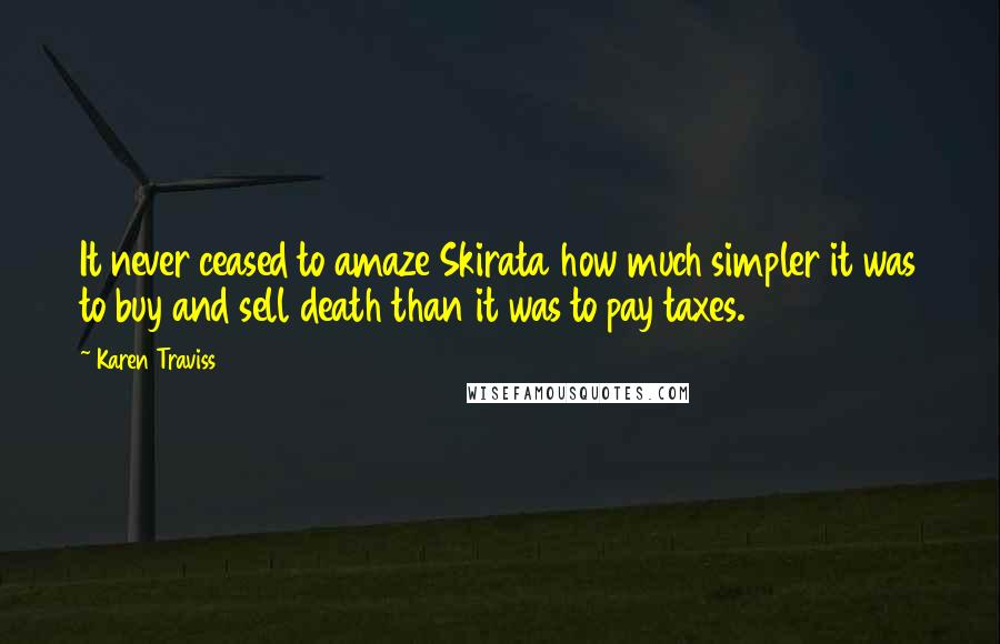 Karen Traviss quotes: It never ceased to amaze Skirata how much simpler it was to buy and sell death than it was to pay taxes.