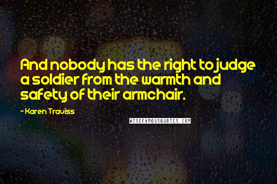 Karen Traviss quotes: And nobody has the right to judge a soldier from the warmth and safety of their armchair.