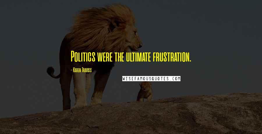 Karen Traviss quotes: Politics were the ultimate frustration.