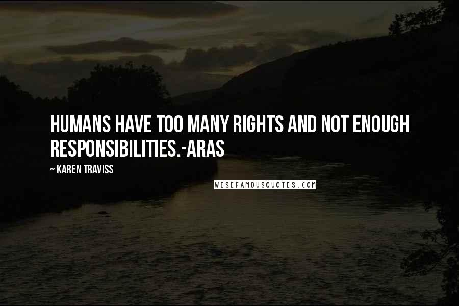 Karen Traviss quotes: Humans have too many rights and not enough responsibilities.-Aras