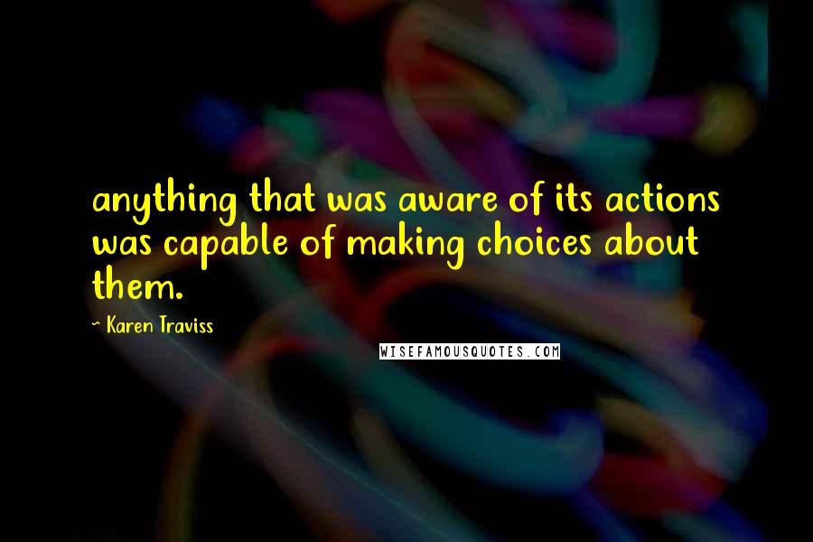 Karen Traviss quotes: anything that was aware of its actions was capable of making choices about them.