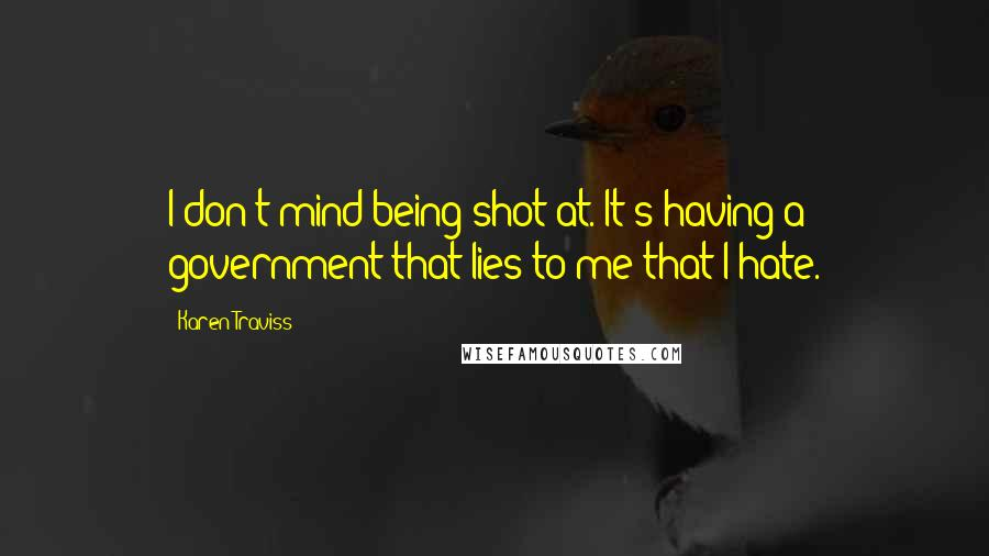 Karen Traviss quotes: I don't mind being shot at. It's having a government that lies to me that I hate.