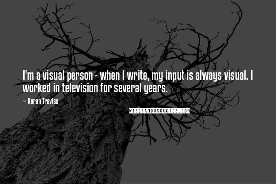 Karen Traviss quotes: I'm a visual person - when I write, my input is always visual. I worked in television for several years.