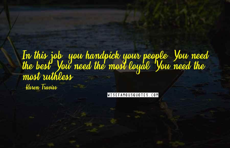 Karen Traviss quotes: In this job, you handpick your people. You need the best. You need the most loyal. You need the most ruthless.