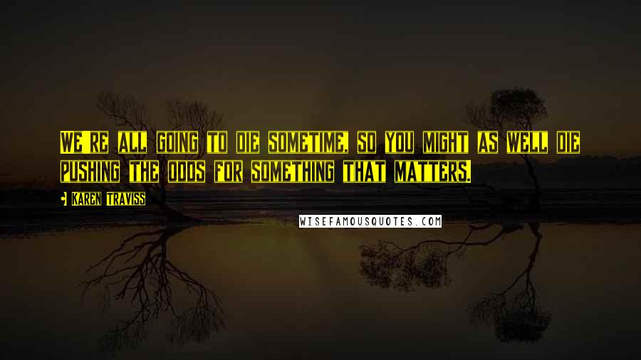 Karen Traviss quotes: We're all going to die sometime, so you might as well die pushing the odds for something that matters.