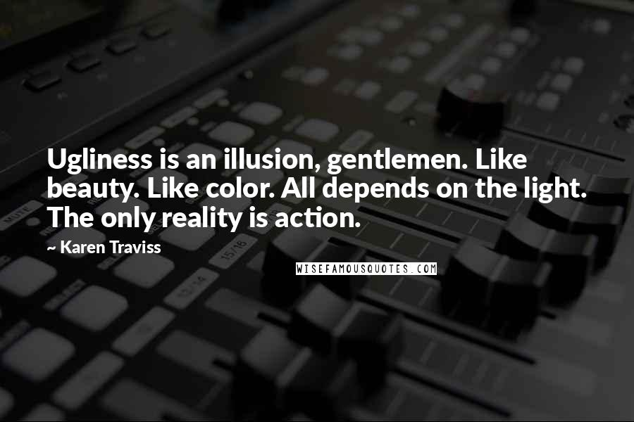 Karen Traviss quotes: Ugliness is an illusion, gentlemen. Like beauty. Like color. All depends on the light. The only reality is action.