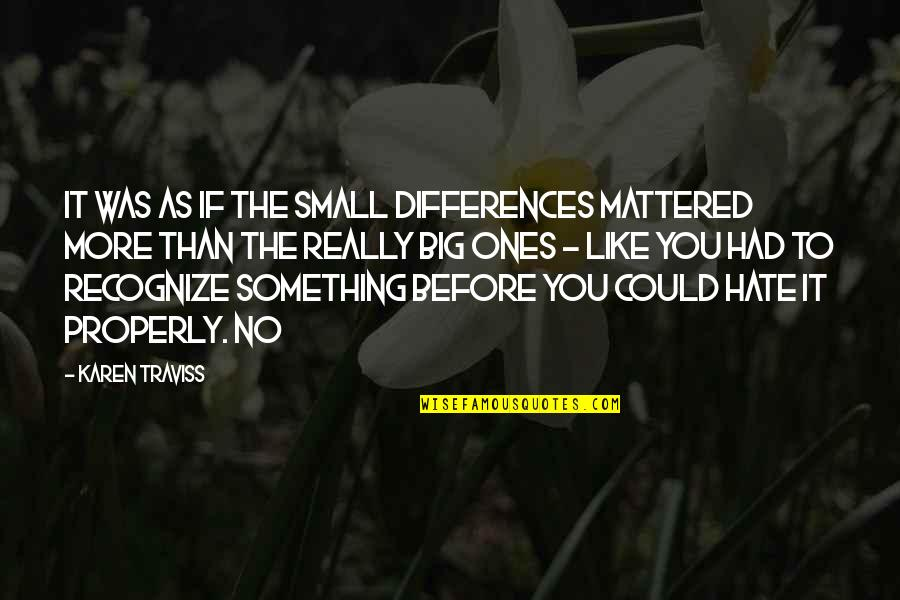 Karen Traviss Quotes By Karen Traviss: It was as if the small differences mattered